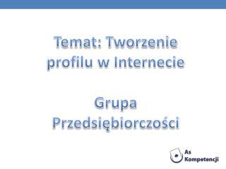 Temat: Tworzenie profilu w Internecie Grupa Przedsiębiorczości