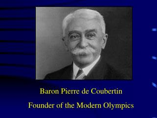 Baron Pierre de Coubertin Founder of the Modern Olympics