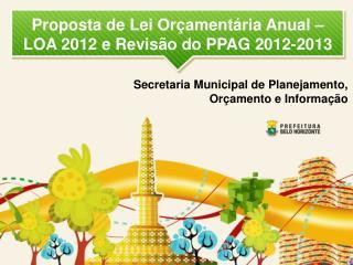Proposta de Lei Orçamentária Anual – LOA 2012 e Revisão do PPAG 2012-2013