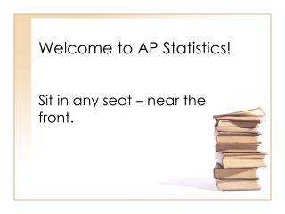 Welcome to AP Statistics! Sit in any seat � near the front.