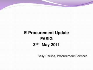 E-Procurement Update FASIG 3 1st   May 2011  Sally Phillips, Procurement Services