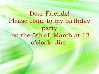 Dear Friends! Please come to my birthday party  on the 5thof March at 12 o'clock .  Jim.