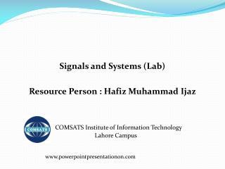 Signals and Systems (Lab) Resource Person : Hafiz Muhammad  Ijaz