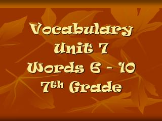 Vocabulary  Unit 7 Words 6 - 10 7 th  Grade