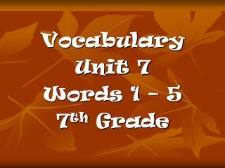 Vocabulary  Unit 7 Words 1 – 5 7 th  Grade