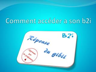 Comment acc�der a son b2i