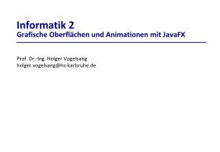 Informatik 2 Grafische Oberflächen und Animationen mit  JavaFX