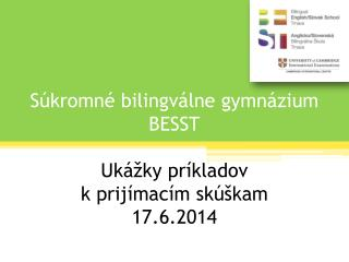 Súkromné bilingválne gymnázium BESST Ukážky príkladov  k prijímacím skúškam 17.6.2014