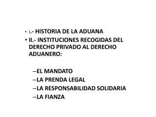 I .- HISTORIA DE LA ADUANA II.- INSTITUCIONES RECOGIDAS DEL DERECHO PRIVADO AL DERECHO ADUANERO: