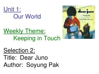 Unit 1:  Our World  Weekly Theme:  Keeping in Touch  Selection 2: Title:  Dear Juno Author:  Soyung Pak