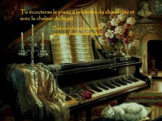 Tu écouteras le piano à la lumière du chandelier et avec la chaleur du foyer.