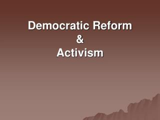 Democratic Reform &  Activism