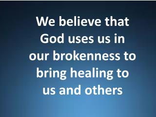 We believe that God uses us in our brokenness to bring healing to us and others