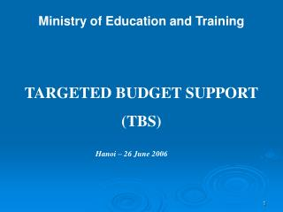 Ministry of Education and Training TARGETED BUDGET SUPPORT (TBS) Hanoi – 26 June 2006