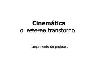 Cinemática o   retorno  transtorno