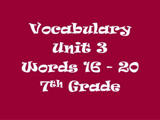 Vocabulary  Unit 3 Words 16 - 20 7 th  Grade