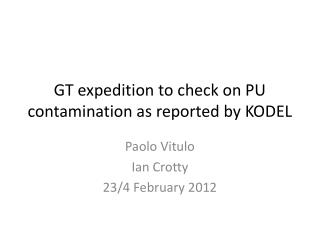 GT expedition to check on PU contamination as reported by KODEL