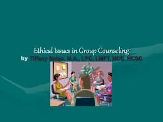 Ethical Issues in Group Counseling by Tiffany Bates, M.A., LPC, LMFT, NCC, NCSC