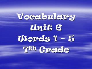 Vocabulary  Unit 6 Words 1 – 5 7 th  Grade