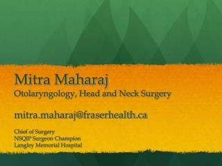 Mitra Maharaj Otolaryngology, Head and Neck Surgery mitra.maharaj@fraserhealth