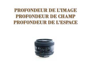 PROFONDEUR DE L�IMAGE  PROFONDEUR DE CHAMP PROFONDEUR DE L�ESPACE