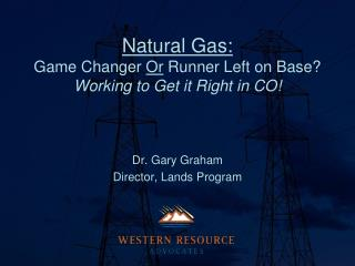 Natural Gas: Game Changer  Or  Runner Left on Base? Working to Get it Right in CO!