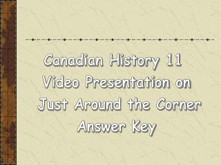 Canadian History 11  Video Presentation on  Just Around the Corner Answer Key