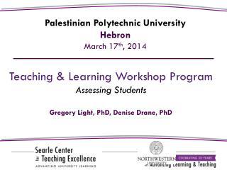 Teaching & Learning Workshop Program Assessing Students Gregory Light,  PhD, Denise Drane, PhD