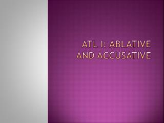 ATL I: Ablative and Accusative