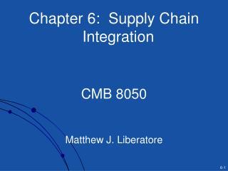 Chapter 6:  Supply Chain Integration CMB 8050 Matthew J. Liberatore