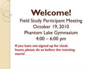 Welcome! Field  Study Participant Meeting October 19,  2010 Phantom Lake Gymnasium 4:00 – 6:00 pm