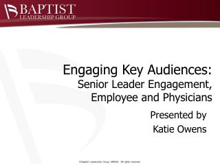 Engaging Key Audiences:  Senior Leader Engagement, Employee and Physicians