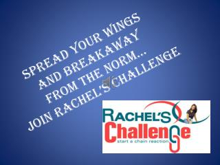 Spread Your Wings  and Breakaway  from the Norm…  Join Rachel's Challenge