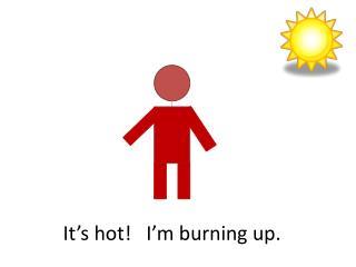It's hot!   I'm burning up.