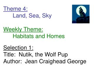 Theme 4:  Land, Sea, Sky  Weekly Theme:  Habitats and Homes  Selection 1: Title:  Nutik, the Wolf Pup Author:  Jean Crai
