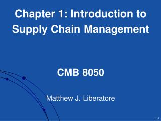 Chapter 1: Introduction to  Supply Chain Management CMB 8050 Matthew J. Liberatore