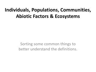 Individuals, Populations, Communities,  Abiotic Factors & Ecosystems