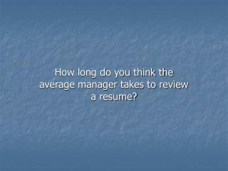 How long do you think the average manager takes to review a resume?