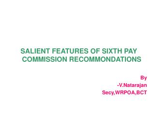 SALIENT FEATURES OF SIXTH PAY COMMISSION RECOMMONDATIONS  By -V.Natarajan Secy,WRPOA,BCT