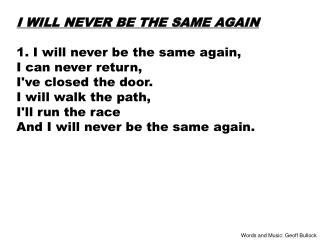 I WILL NEVER BE THE SAME AGAIN 1. I will never be the same again, I can never return,
