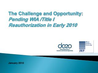 The Challenge and Opportunity:  Pending WIA /Title I Reauthorization in Early 2010
