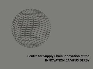 Centre for Supply Chain Innovation at the  INNOVATION CAMPUS DERBY