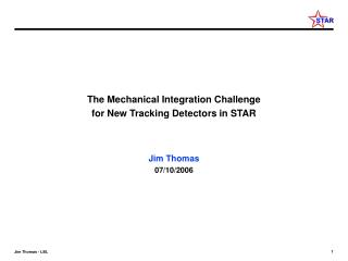 The Mechanical Integration Challenge  for New Tracking Detectors in STAR Jim Thomas 07/10/2006