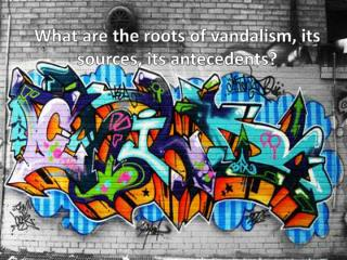 What are the roots of vandalism, its sources, its antecedents?