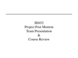 SE652 Project Post Mortem Team Presentation   Course Review