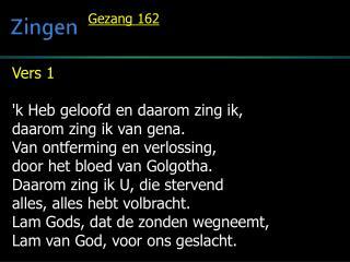 Vers 1  'k Heb geloofd en daarom zing ik, daarom zing ik van  gena . Van ontferming en verlossing,