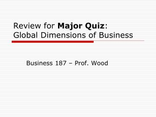 Review for  Major Quiz :  Global Dimensions of Business