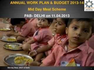 ANNUAL WORK PLAN & BUDGET 2013-14  Mid Day Meal Scheme  PAB- DELHI on 11.04.2013