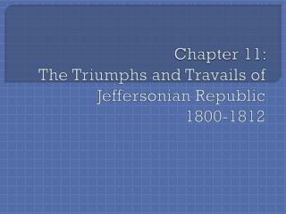 Chapter 11:   The  Triumphs and Travails of Jeffersonian  Republic 1800-1812