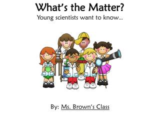 What ' s the Matter? Young scientists want to know …